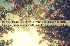 D o what makes you happy, be with who makes you smile. Laugh as much as you breathe and love as long as you live.
